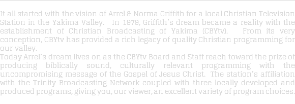 It all started with the vision of Arrel & Norma Griffith for a local Christian Television Station in the Yakima Valley. In 1979, Griffith's dream became a reality with the establishment of Christian Broadcasting of Yakima (CBYtv). From its very conception, CBYtv has provided a rich legacy of quality Christian programming for our valley. Today Arrel's dream lives on as the CBYtv Board and Staff reach toward the prize of producing biblically sound, culturally relevant programming with the uncompromising message of the Gospel of Jesus Christ. The station's affiliation with the Trinity Broadcasting Network coupled with three locally developed and produced programs, giving you, our viewer, an excellent variety of program choices.